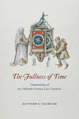 The Fullness of Time: Temporalities of the Fifteenth-Century Low Countries