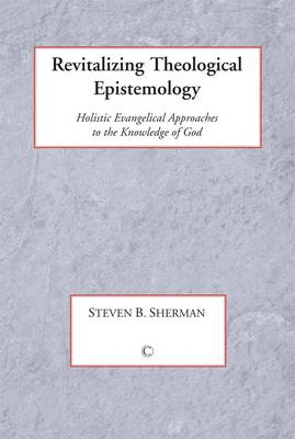 Revitalizing Theological Epistemology: Holisitc Evangelical Approaches to the Knowledge of God
