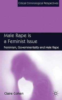 Male Rape is a Feminist Issue: Feminism, Governmentality and Male Rape