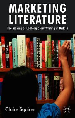 Marketing Literature: The Making of Contemporary Writing in Britain