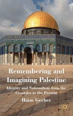 Remembering and Imagining Palestine: Identity and Nationalism from the Crusades to the Present