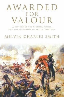 Awarded for Valour: A History of the Victoria Cross and the Evolution of British Heroism