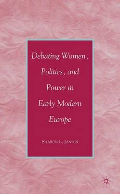 Debating Women, Politics, and Power in Early Modern Europe