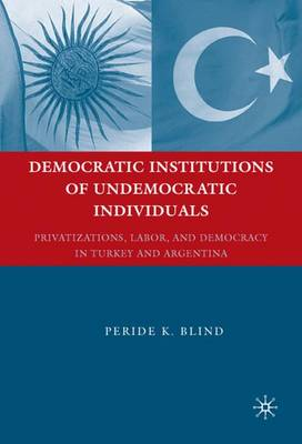 Democratic Institutions of Undemocratic Individuals: Privatizations, Labor, and Democracy in Turkey and Argentina