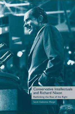 Conservative Intellectuals and Richard Nixon: Rethinking the Rise of the Right