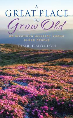 A Great Place to Grow Old: Fresh Perspectives on Ministry Among Older People