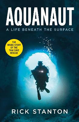 Aquanaut: A Life Beneath The Surface - The Inside Story of the Thai Cave Rescue