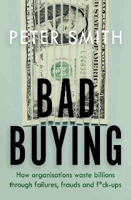 Bad Buying: How Organisations Waste Billions Through Failures, Frauds and F**k-ups