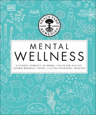 Neal's Yard Remedies Mental Wellness: A Holistic Approach To Mental Health And Healing. Natural Remedies, Foods, Lifestyle Strategies, Therapies