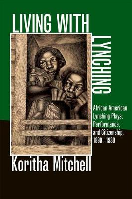 Living with Lynching: African American Lynching Plays, Performance, and Citizenship, 1890-1930