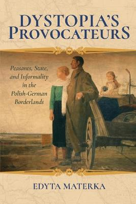 Dystopia's Provocateurs: Peasants, State, and Informality in the Polish-German Borderlands