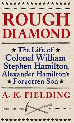 Rough Diamond: The Life of Colonel William Stephen Hamilton, Alexander Hamilton's Forgotten Son