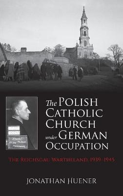 The Polish Catholic Church under German Occupation: The Reichsgau Wartheland, 1939-1945