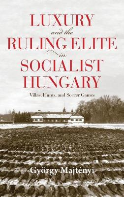 Luxury and the Ruling Elite in Socialist Hungary: Villas, Hunts, and Soccer Games
