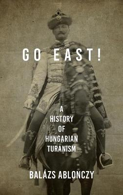 Go East!: A History of Hungarian Turanism