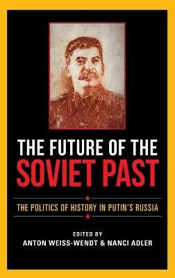 The Future of the Soviet Past: The Politics of History in Putin's Russia
