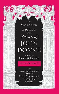 The Variorum Edition of the Poetry of John Donne, Volume 4.2: The Songs and Sonets: Part 2: Texts, Commentary, Notes, and Glosses