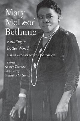 Mary McLeod Bethune: Building a Better World, Essays and Selected Documents