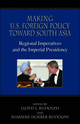 Making U.S. Foreign Policy Toward South Asia: Regional Imperatives and the Imperial Presidency