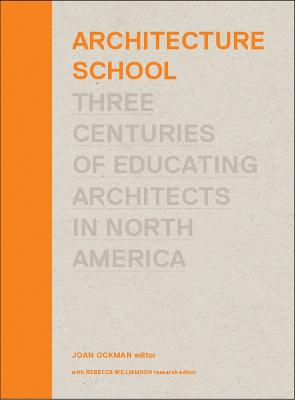 Architecture School: Three Centuries of Educating Architects in North America