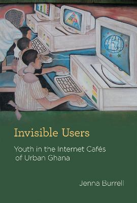 Invisible Users: Youth in the Internet Cafes of Urban Ghana