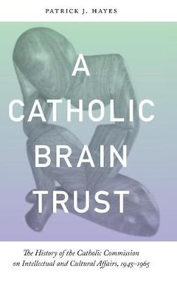 A Catholic Brain Trust: The History of the Catholic Commission on Intellectual and Cultural Affairs, 1945-1965