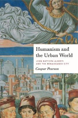 Humanism and the Urban World: Leon Battista Alberti and the Renaissance City