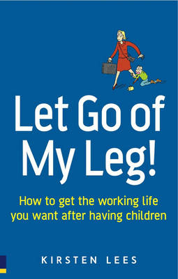 Let Go of My Leg!: How to get the working life you want after having children