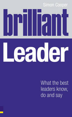 Brilliant Leader: What the best leaders know, do and say