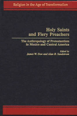 Holy Saints and Fiery Preachers: The Anthropology of Protestantism in Mexico and Central America