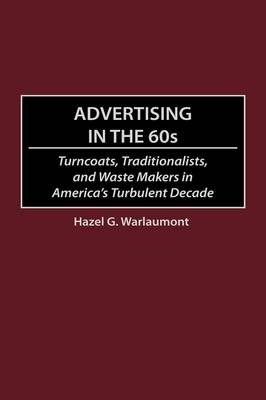 Advertising in the 60s: Turncoats, Traditionalists, and Waste Makers in America's Turbulent Decade