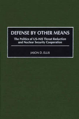 Defense By Other Means: The Politics of US-NIS Threat Reduction and Nuclear Security Cooperation