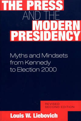 The Press and the Modern Presidency: Myths and Mindsets from Kennedy to Election 2000, 2nd Edition