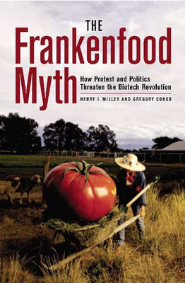 The Frankenfood Myth: How Protest and Politics Threaten the Biotech Revolution
