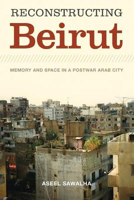 Reconstructing Beirut: Memory and Space in a Postwar Arab City