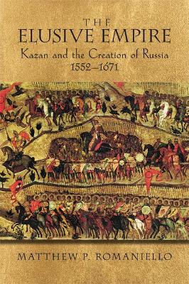 The Elusive Empire: Kazan and the Creation of Russia, 1552-1671