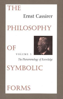 The Philosophy of Symbolic Forms: Volume 3: The Phenomenology of Knowledge