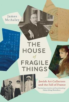 The House of Fragile Things: A History of Jewish Art Collectors in France, 1870-1945