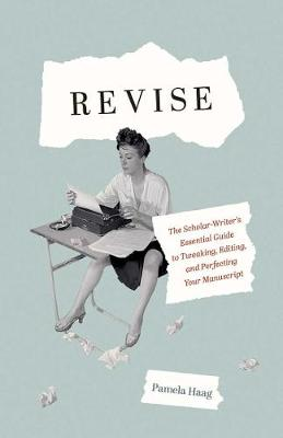 Revise: The Scholar-Writer's Essential Guide to Tweaking, Editing, and Perfecting Your Manuscript