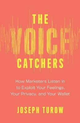 The Voice Catchers: How Marketers Listen In to Exploit Your Feelings, Your Privacy, and Your Wallet