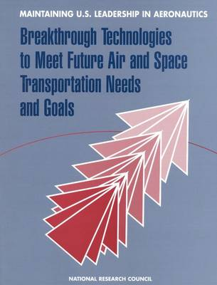 Maintaining U.S. Leadership in Aeronautics: Breakthrough Technologies to Meet Future Air and Space Transportation Needs and Goals