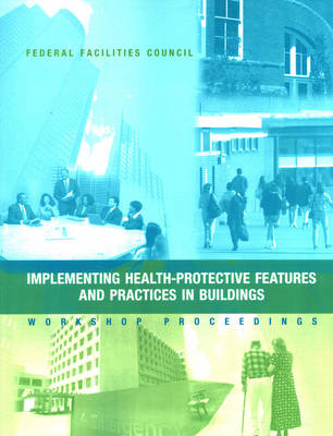 Implementing Health-Protective Features and Practices in Buildings: Workshop Proceedings - Federal Facilities Council Technical Report Number 148: No. 148: Technical Report