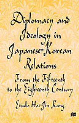 Diplomacy and Ideology in Japanese-Korean Relations: From the Fifteenth to the Eighteenth Century