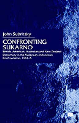 Confronting Sukarno: British, American, Australian and New Zealand Diplomacy in the Malaysian-Indonesian Confrontation, 1961-5