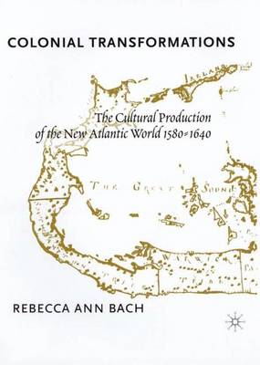 Colonial Transformations: The Cultural Production of the New Atlantic World,1580-1640