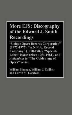 More EJS: Discography of the Edward J. Smith Recordings: Unique Opera Records Corporation (1972-1977), A.N.N.A. Record Company (1978-1982), Special Label Issues (circa 1954-1981), and ^IAddendum^R to The Golden Age of Opera Series