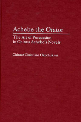 Achebe the Orator: The Art of Persuasion in Chinua Achebe's Novels