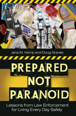 Prepared Not Paranoid: Lessons from Law Enforcement for Living Every Day Safely