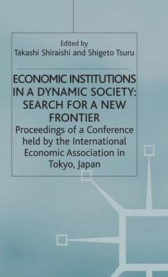 Economic Institutions in a Dynamic Society: Search for a New Frontier: Proceedings of a Conference held by the International Economic Association in Tokyo, Japan