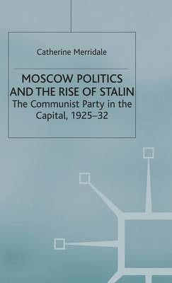Moscow Politics and The Rise of Stalin: The Communist Party in the Capital, 1925-32